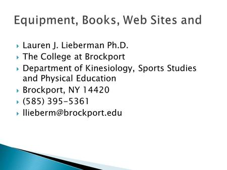  Lauren J. Lieberman Ph.D.  The College at Brockport  Department of Kinesiology, Sports Studies and Physical Education  Brockport, NY 14420  (585)