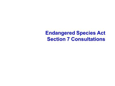 Endangered Species Act Section 7 Consultations. The Endangered Species Act Sec. 2:Purpose Sec. 3:Definitions Sec. 4:Listing, Recovery, Monitoring Sec.