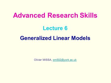 Lecture 6 Generalized Linear Models Olivier MISSA, Advanced Research Skills.