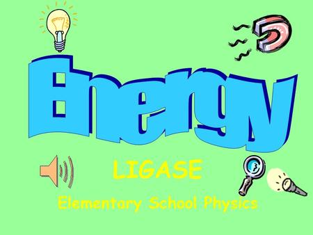LIGASE Elementary School Physics Table of Contents Energy Types & Conversions Magnetism Electricity Sound Light PE & KEHeat.