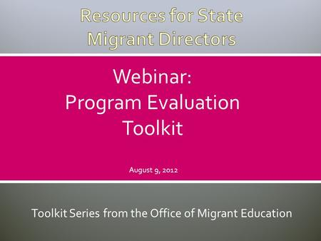 Toolkit Series from the Office of Migrant Education Webinar: Program Evaluation Toolkit August 9, 2012.