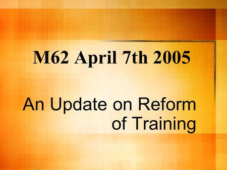 M62 April 7th 2005 An Update on Reform of Training.