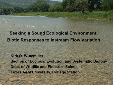 Seeking a Sound Ecological Environment: Biotic Responses to Instream Flow Variation Kirk O. Winemiller Section of Ecology, Evolution and Systematic Biology.