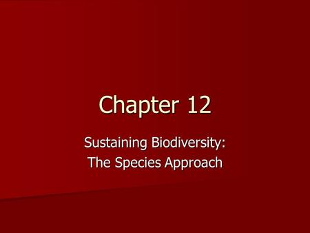 Chapter 12 Sustaining Biodiversity: The Species Approach.