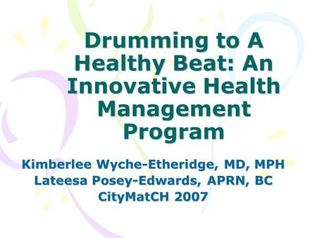 Drumming to A Healthy Beat: An Innovative Health Management Program Kimberlee Wyche-Etheridge, MD, MPH Lateesa Posey-Edwards, APRN, BC CityMatCH 2007.