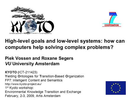 High-level goals and low-level systems: how can computers help solving complex problems? Piek Vossen and Roxane Segers VU University Amsterdam KYOTO (ICT-211423)