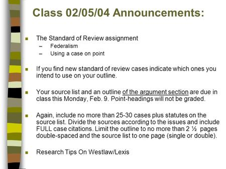 Class 02/05/04 Announcements: n The Standard of Review assignment –Federalism –Using a case on point n If you find new standard of review cases indicate.
