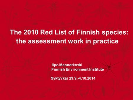 The 2010 Red List of Finnish species: the assessment work in practice Ilpo Mannerkoski Finnish Environment Institute Syktyvkar 29.9.-4.10.2014.
