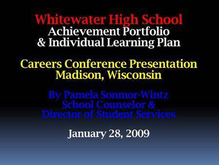 Whitewater High School Achievement Portfolio & Individual Learning Plan Careers Conference Presentation Madison, Wisconsin By Pamela Sonmor-Wintz School.