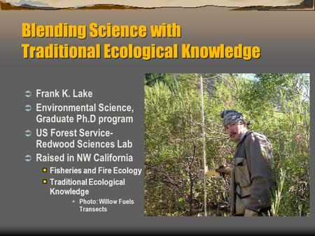 Blending Science with Traditional Ecological Knowledge  Frank K. Lake  Environmental Science, Graduate Ph.D program  US Forest Service- Redwood Sciences.