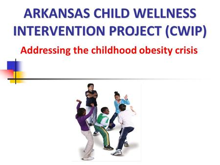 ARKANSAS CHILD WELLNESS INTERVENTION PROJECT (CWIP) Addressing the childhood obesity crisis.