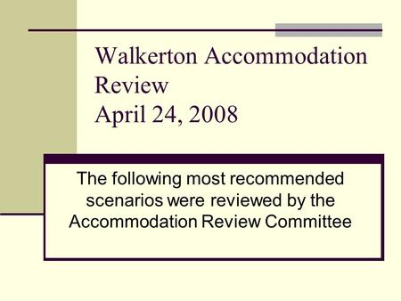 Walkerton Accommodation Review April 24, 2008 The following most recommended scenarios were reviewed by the Accommodation Review Committee.