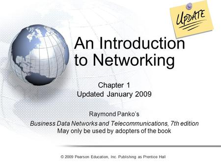 © 2009 Pearson Education, Inc. Publishing as Prentice Hall An Introduction to Networking Chapter 1 Updated January 2009 Raymond Panko's Business Data Networks.