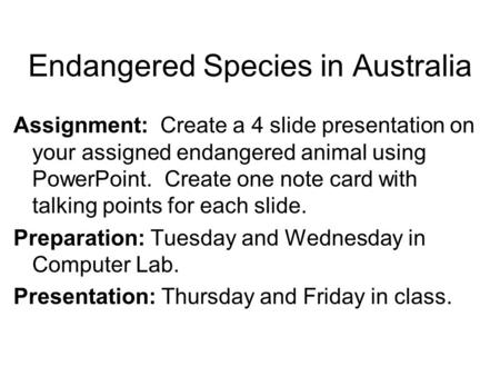 Endangered Species in Australia Assignment: Create a 4 slide presentation on your assigned endangered animal using PowerPoint. Create one note card with.