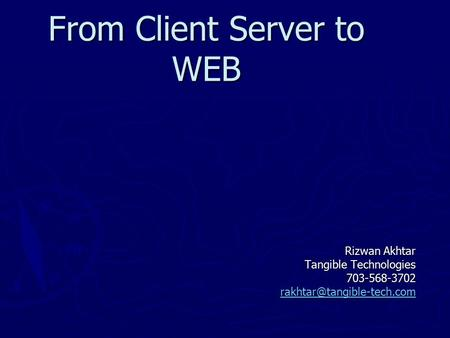 From Client Server to WEB Rizwan Akhtar Tangible Technologies 703-568-3702