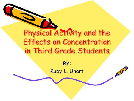 Physical Activity and the Effects on Concentration in Third Grade Students BY: Ruby L. Uhart.