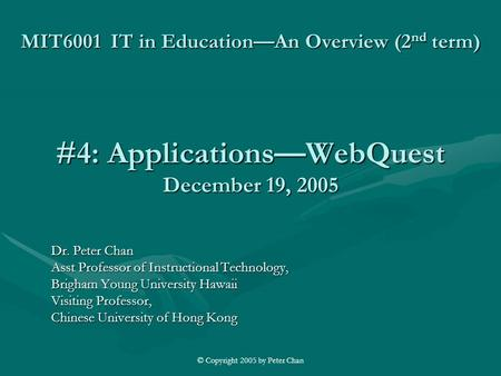 © Copyright 2005 by Peter Chan MIT6001 IT in Education—An Overview (2 nd term) #4: Applications—WebQuest December 19, 2005 Dr. Peter Chan Asst Professor.