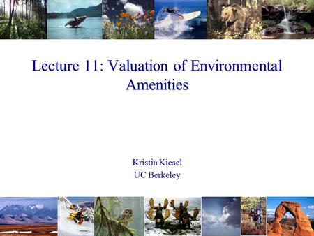 Lecture 11: Valuation of Environmental Amenities Kristin Kiesel UC Berkeley.