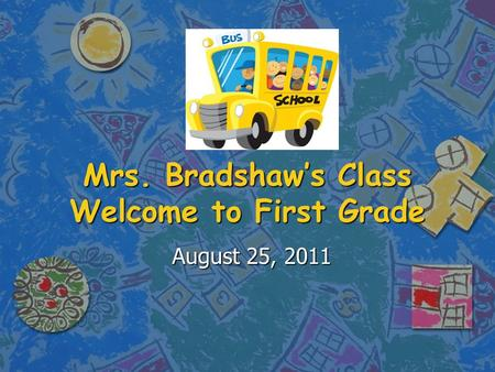 Mrs. Bradshaw's Class Welcome to First Grade August 25, 2011.