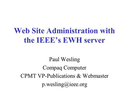 Web Site Administration with the IEEE's EWH server Paul Wesling Compaq Computer CPMT VP-Publications & Webmaster