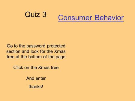 Quiz 3 Consumer Behavior Go to the password protected section and look for the Xmas tree at the bottom of the page Click on the Xmas tree And enter thanks!