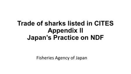 Trade of sharks listed in CITES Appendix ll Japan's Practice on NDF Fisheries Agency of Japan.