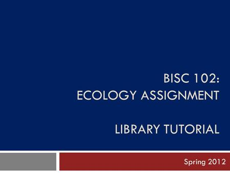 BISC 102: ECOLOGY ASSIGNMENT LIBRARY TUTORIAL Spring 2012.