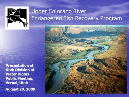 Upper Colorado River Endangered Fish Recovery Program Presentation at Utah Division of Water Rights Public Meeting, Vernal, Utah August 20, 2009.