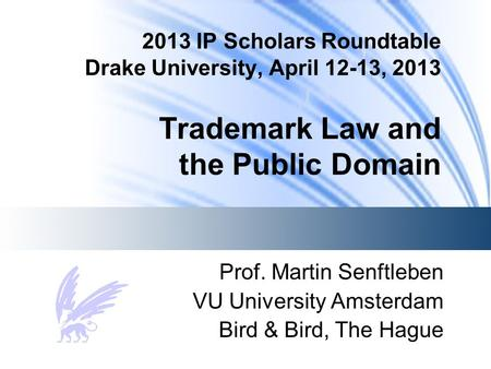 2013 IP Scholars Roundtable Drake University, April 12-13, 2013 Trademark Law and the Public Domain Prof. Martin Senftleben VU University Amsterdam Bird.