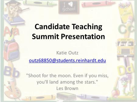 Candidate Teaching Summit Presentation Katie Outz Shoot for the moon. Even if you miss, you'll land among the stars.