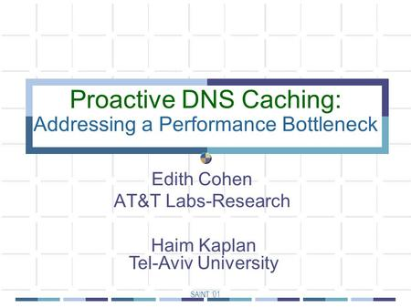 SAINT '01 Proactive DNS Caching: Addressing a Performance Bottleneck Edith Cohen AT&T Labs-Research Haim Kaplan Tel-Aviv University.