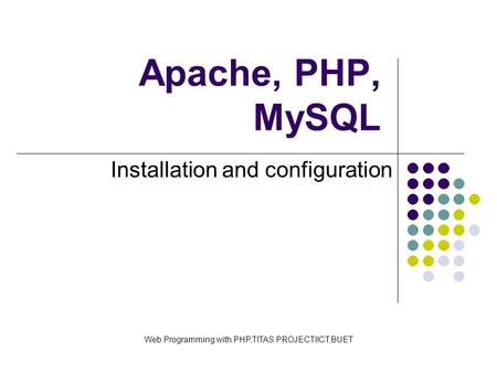 Apache, PHP, MySQL Installation and configuration Web Programming with PHP,TITAS PROJECTIICT,BUET.