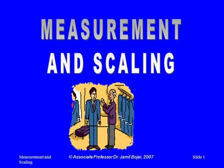 Measurement and Scaling Slide 1© Associate Professor Dr. Jamil Bojei, 2007.