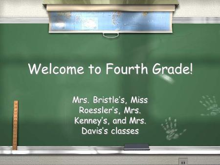 Welcome to Fourth Grade! Mrs. Bristle's, Miss Roessler's, Mrs. Kenney's, and Mrs. Davis's classes.