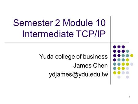 1 Semester 2 Module 10 Intermediate TCP/IP Yuda college of business James Chen