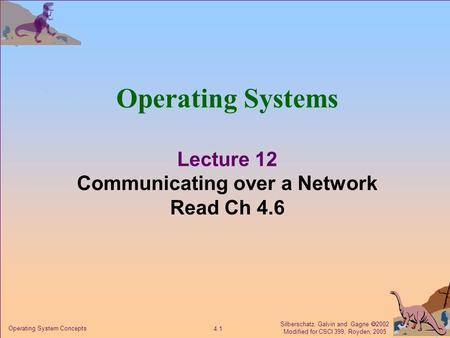 Silberschatz, Galvin and Gagne  2002 Modified for CSCI 399, Royden, 2005 4.1 Operating System Concepts Operating Systems Lecture 12 Communicating over.