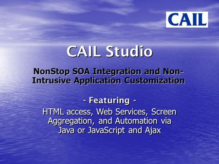 CAIL Studio NonStop SOA Integration and Non- Intrusive Application Customization - Featuring - HTML access, Web Services, Screen Aggregation, and Automation.