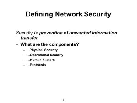 1 Defining Network Security Security is prevention of unwanted information transfer What are the components? –...Physical Security –…Operational Security.