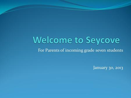 For Parents of incoming grade seven students January 30, 2013.