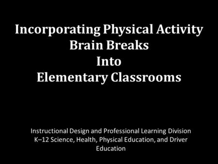 Incorporating Physical Activity Brain Breaks Into Elementary Classrooms Instructional Design and Professional Learning Division K–12 Science, Health, Physical.