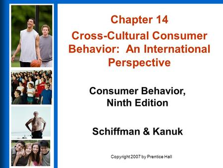 Consumer Behavior, Ninth Edition Schiffman & Kanuk Copyright 2007 by Prentice Hall Chapter 14 Cross-Cultural Consumer Behavior: An International Perspective.
