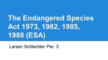 The Endangered Species Act 1973, 1982, 1985, 1988 (ESA) Larsen Schlachter Per. 3.