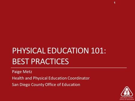PHYSICAL EDUCATION 101: BEST PRACTICES Paige Metz Health and Physical Education Coordinator San Diego County Office of Education 1.