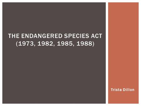 Trista Dillon THE ENDANGERED SPECIES ACT (1973, 1982, 1985, 1988)