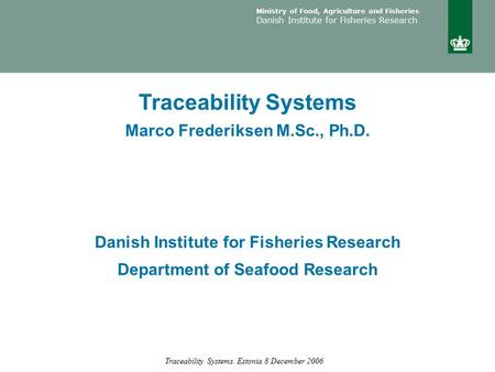 Ministry of Food, Agriculture and Fisheries Danish Institute for Fisheries Research Traceability Systems. Estonia 8 December 2006 Traceability Systems.