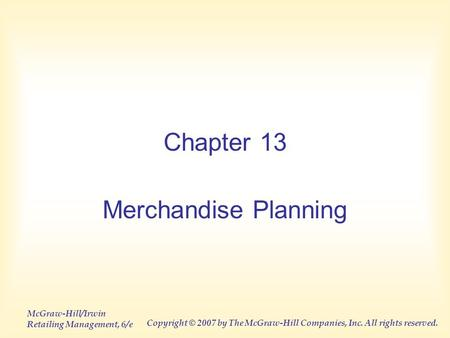 McGraw-Hill/Irwin Retailing Management, 6/e Copyright © 2007 by The McGraw-Hill Companies, Inc. All rights reserved. Chapter 13 Merchandise Planning.