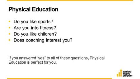"Physical Education  Do you like sports?  Are you into fitness?  Do you like children?  Does coaching interest you? If you answered ""yes"" to all of."