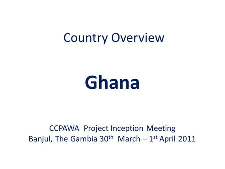 Country Overview Ghana CCPAWA Project Inception Meeting Banjul, The Gambia 30 th March – 1 st April 2011.