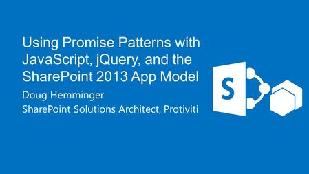 Using Promise Patterns with JavaScript, jQuery, and the SharePoint 2013 App Model Doug Hemminger SharePoint Solutions Architect, Protiviti.