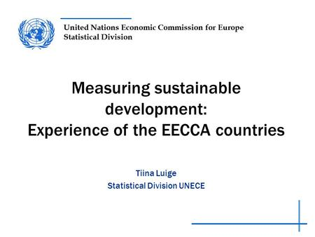 United Nations Economic Commission for Europe Statistical Division Measuring sustainable development: Experience of the EECCA countries Tiina Luige Statistical.
